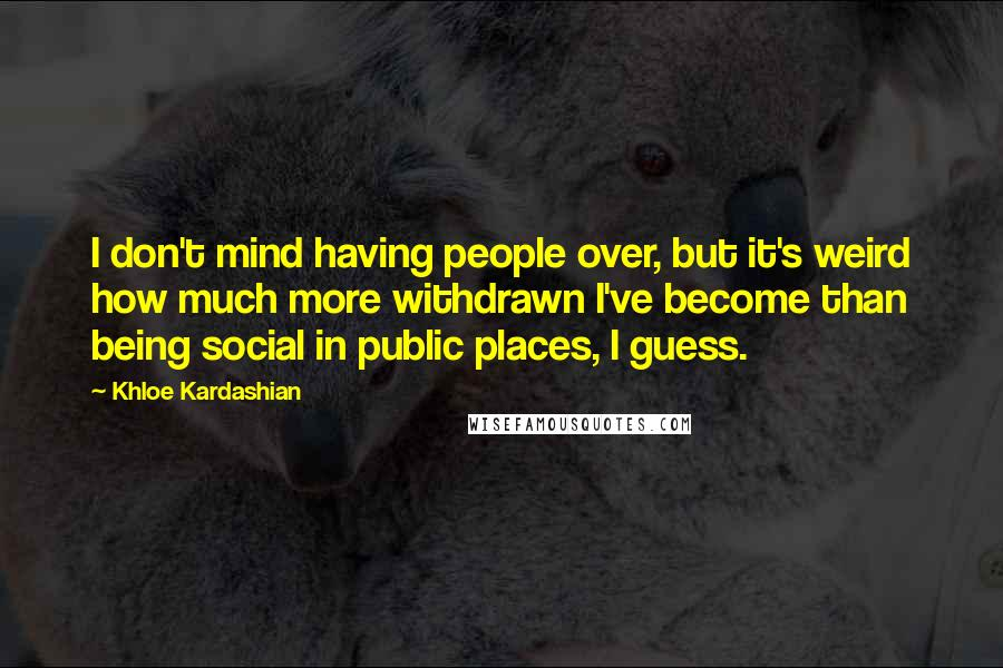 Khloe Kardashian quotes: I don't mind having people over, but it's weird how much more withdrawn I've become than being social in public places, I guess.