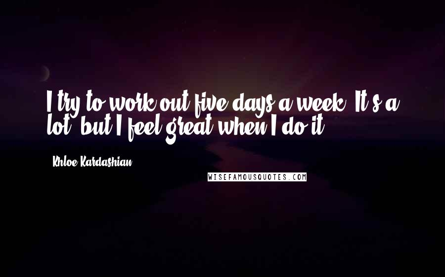 Khloe Kardashian quotes: I try to work out five days a week. It's a lot, but I feel great when I do it.