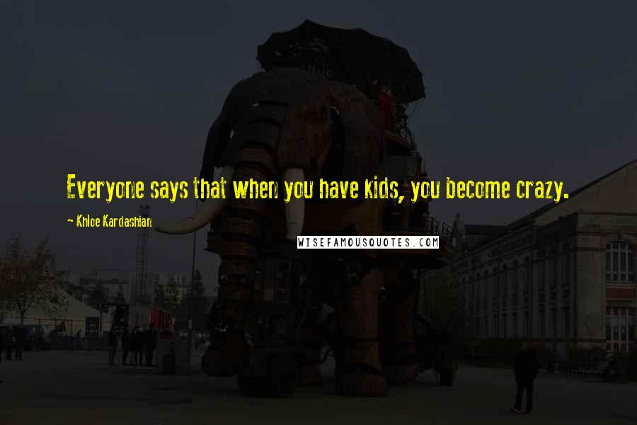 Khloe Kardashian quotes: Everyone says that when you have kids, you become crazy.