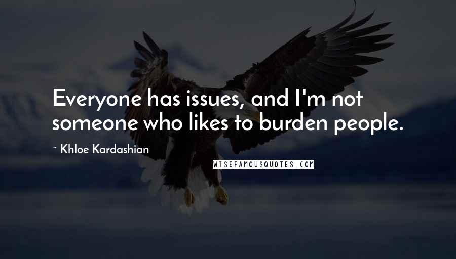 Khloe Kardashian quotes: Everyone has issues, and I'm not someone who likes to burden people.