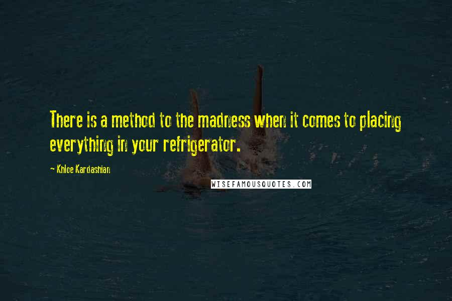 Khloe Kardashian quotes: There is a method to the madness when it comes to placing everything in your refrigerator.