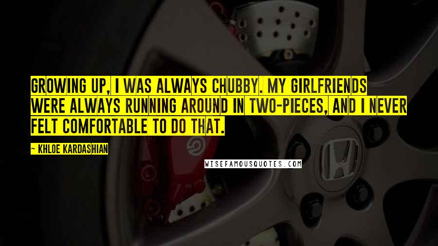 Khloe Kardashian quotes: Growing up, I was always chubby. My girlfriends were always running around in two-pieces, and I never felt comfortable to do that.