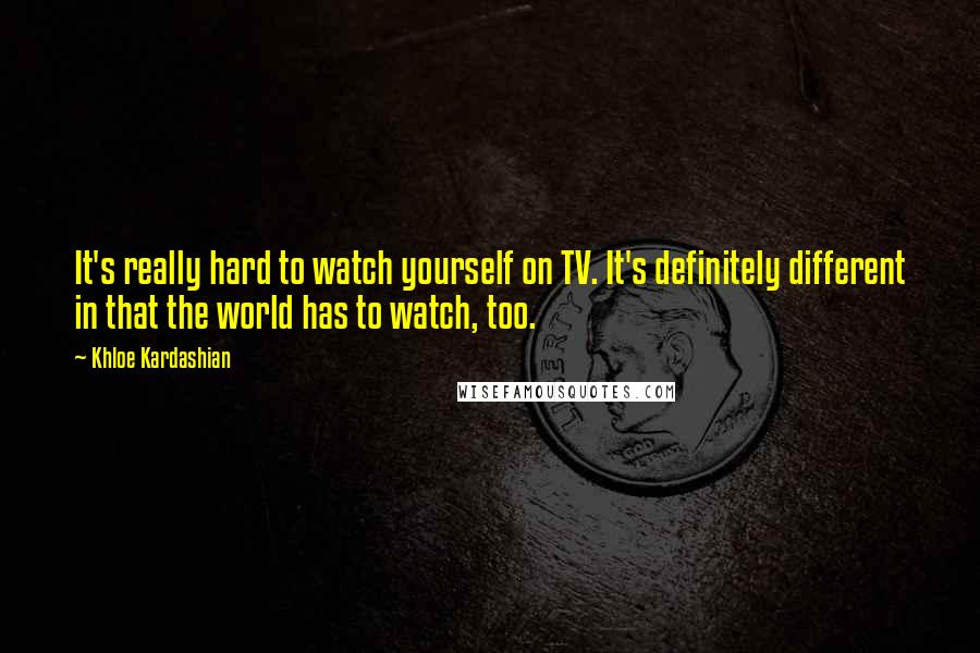 Khloe Kardashian quotes: It's really hard to watch yourself on TV. It's definitely different in that the world has to watch, too.