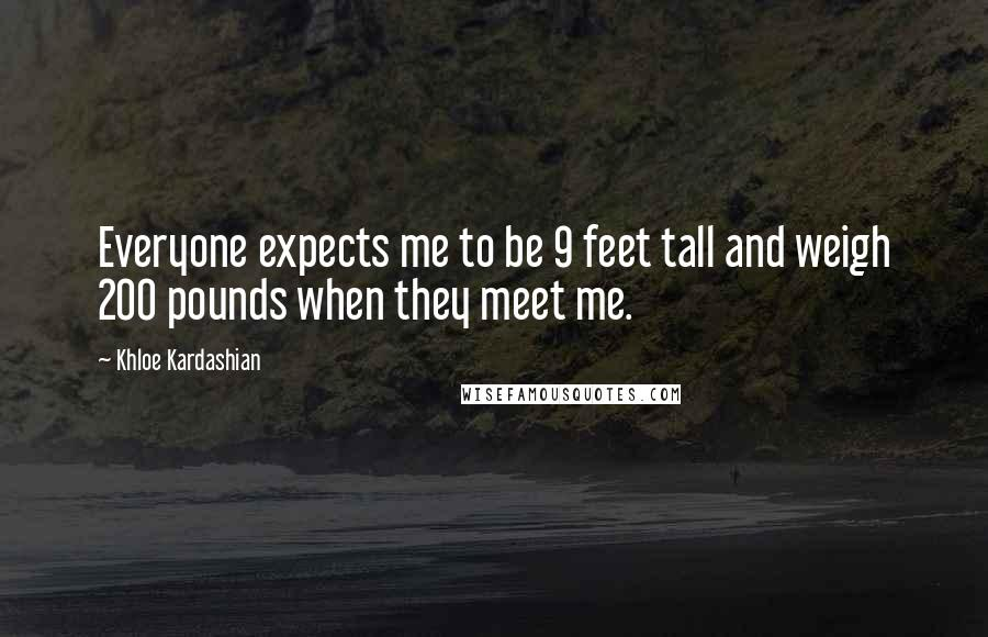Khloe Kardashian quotes: Everyone expects me to be 9 feet tall and weigh 200 pounds when they meet me.