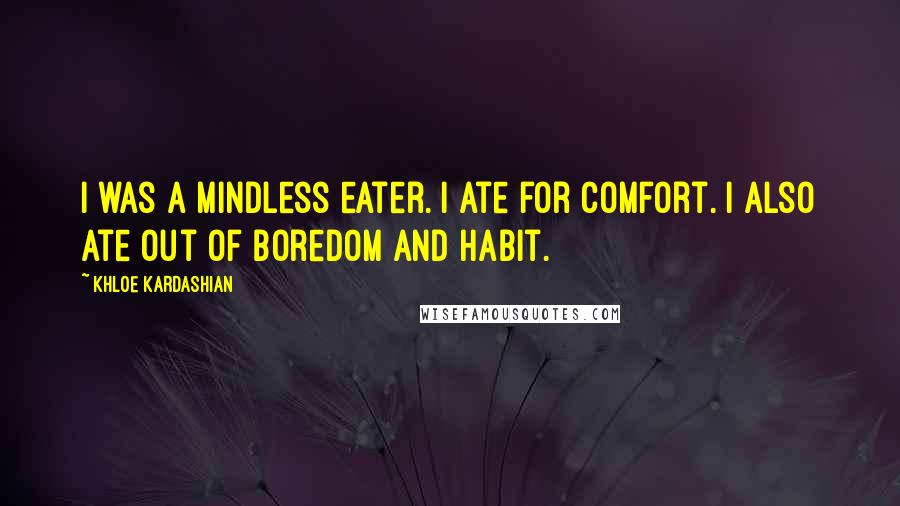 Khloe Kardashian quotes: I was a mindless eater. I ate for comfort. I also ate out of boredom and habit.