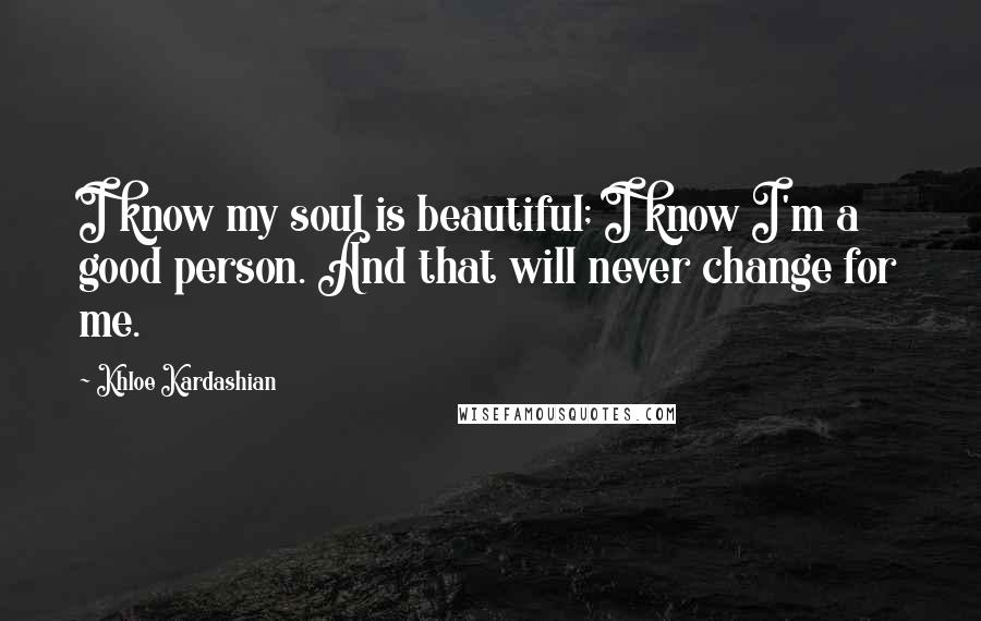 Khloe Kardashian quotes: I know my soul is beautiful; I know I'm a good person. And that will never change for me.