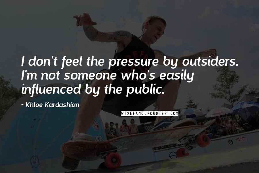 Khloe Kardashian quotes: I don't feel the pressure by outsiders. I'm not someone who's easily influenced by the public.