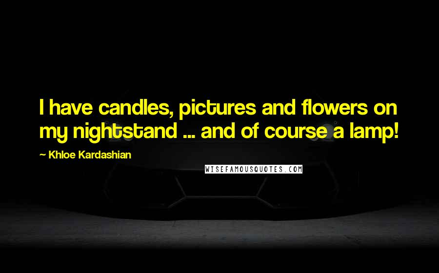 Khloe Kardashian quotes: I have candles, pictures and flowers on my nightstand ... and of course a lamp!