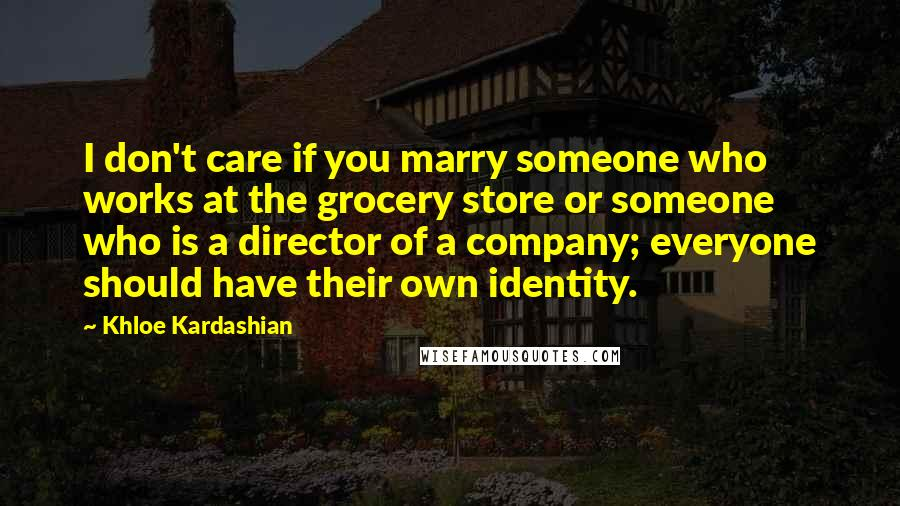Khloe Kardashian quotes: I don't care if you marry someone who works at the grocery store or someone who is a director of a company; everyone should have their own identity.