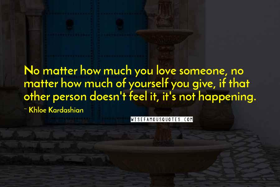 Khloe Kardashian quotes: No matter how much you love someone, no matter how much of yourself you give, if that other person doesn't feel it, it's not happening.