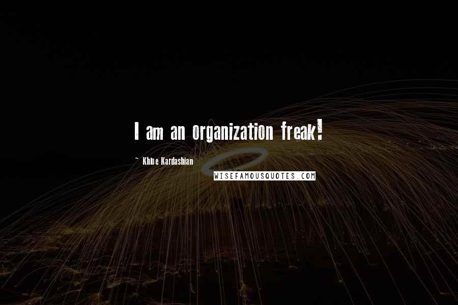 Khloe Kardashian quotes: I am an organization freak!