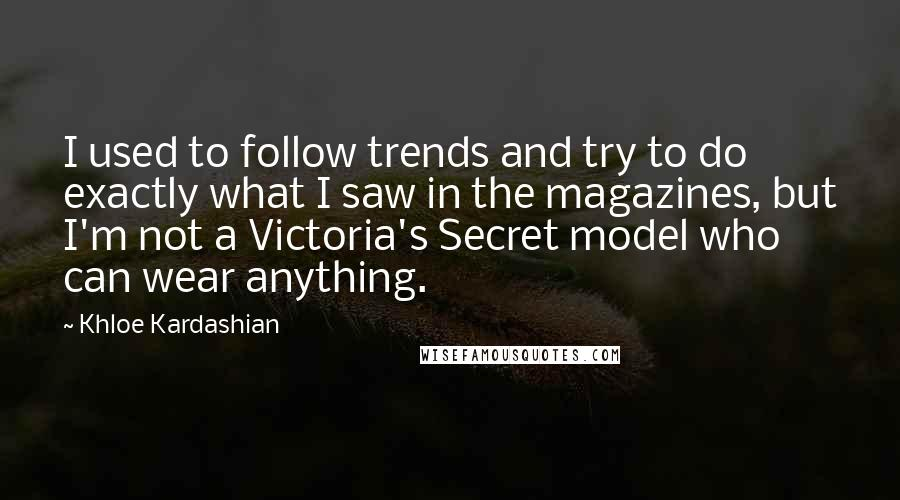 Khloe Kardashian quotes: I used to follow trends and try to do exactly what I saw in the magazines, but I'm not a Victoria's Secret model who can wear anything.
