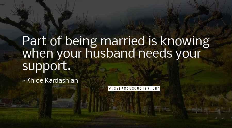 Khloe Kardashian quotes: Part of being married is knowing when your husband needs your support.