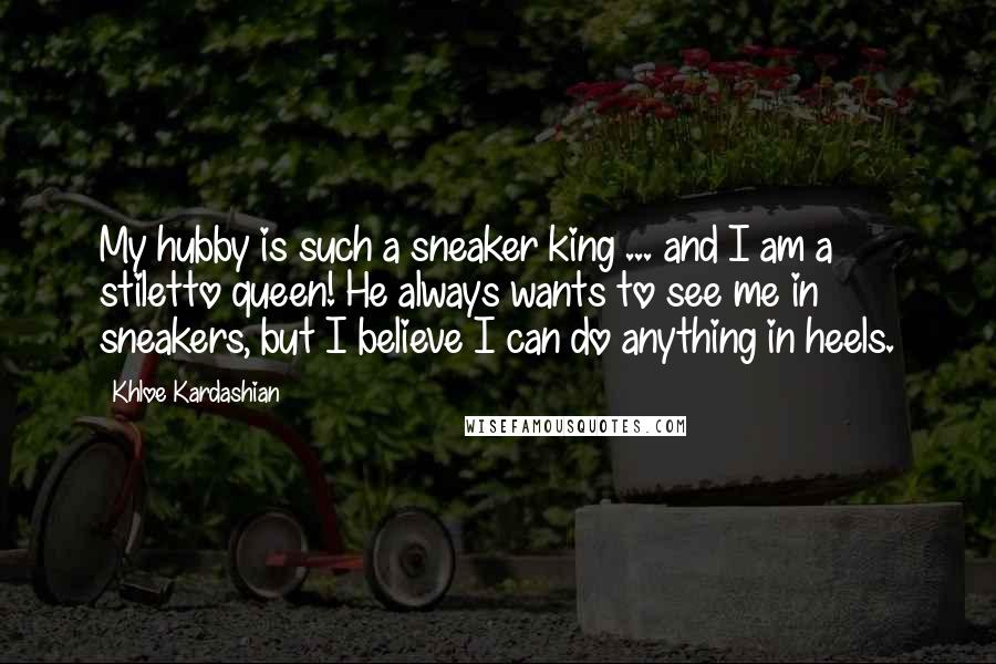 Khloe Kardashian quotes: My hubby is such a sneaker king ... and I am a stiletto queen! He always wants to see me in sneakers, but I believe I can do anything in