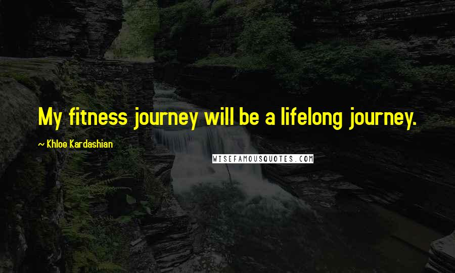 Khloe Kardashian quotes: My fitness journey will be a lifelong journey.