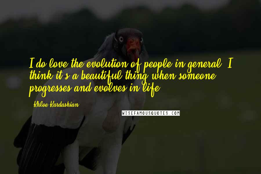 Khloe Kardashian quotes: I do love the evolution of people in general. I think it's a beautiful thing when someone progresses and evolves in life.