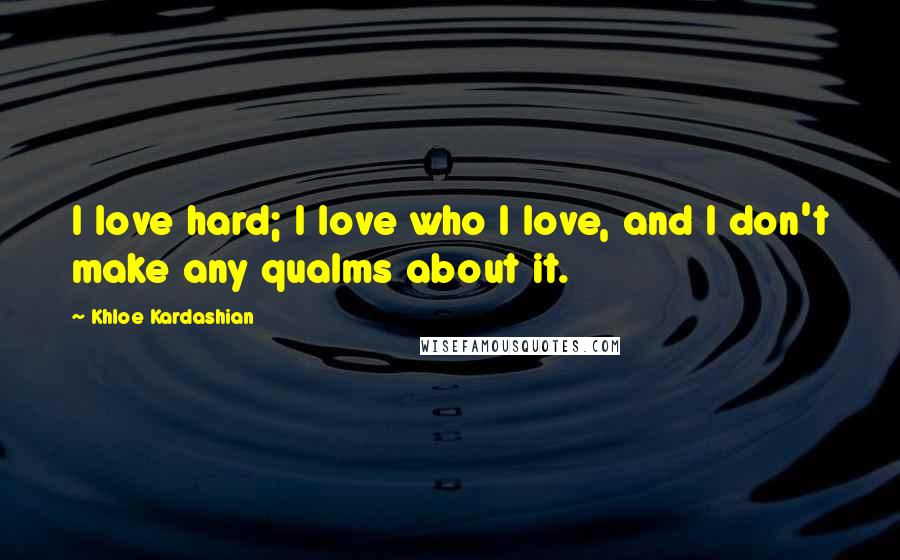 Khloe Kardashian quotes: I love hard; I love who I love, and I don't make any qualms about it.