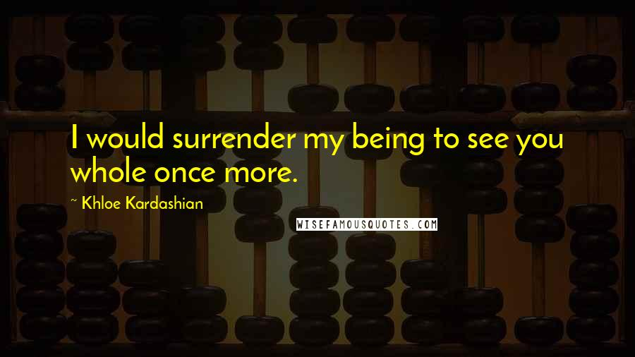 Khloe Kardashian quotes: I would surrender my being to see you whole once more.
