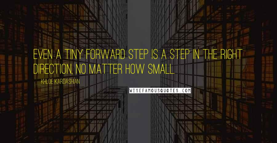 Khloe Kardashian quotes: Even a tiny forward step is a step in the right direction, no matter how small.