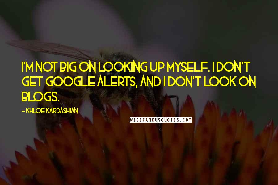Khloe Kardashian quotes: I'm not big on looking up myself. I don't get Google alerts, and I don't look on blogs.