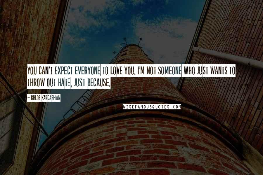 Khloe Kardashian quotes: You can't expect everyone to love you. I'm not someone who just wants to throw out hate, just because.