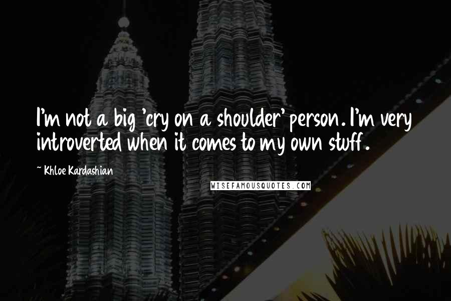 Khloe Kardashian quotes: I'm not a big 'cry on a shoulder' person. I'm very introverted when it comes to my own stuff.
