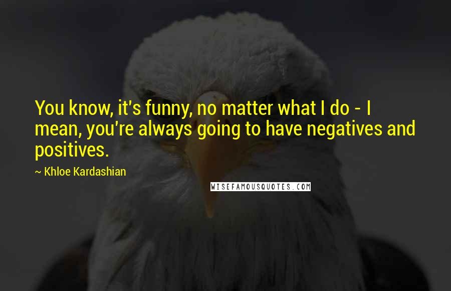 Khloe Kardashian quotes: You know, it's funny, no matter what I do - I mean, you're always going to have negatives and positives.