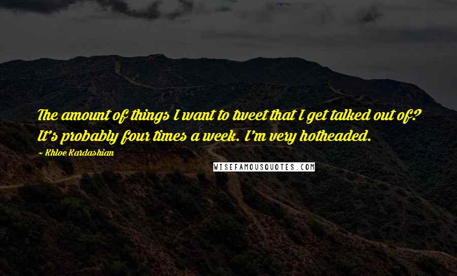 Khloe Kardashian quotes: The amount of things I want to tweet that I get talked out of? It's probably four times a week. I'm very hotheaded.