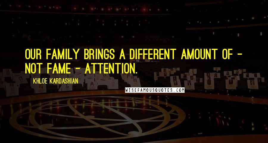 Khloe Kardashian quotes: Our family brings a different amount of - not fame - attention.