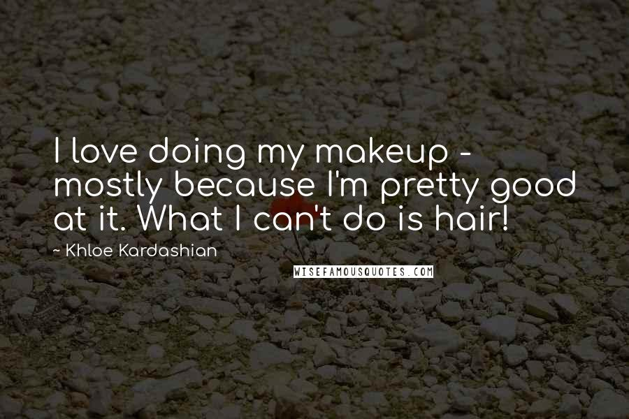 Khloe Kardashian quotes: I love doing my makeup - mostly because I'm pretty good at it. What I can't do is hair!