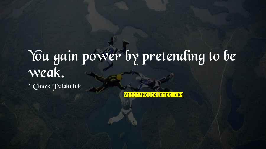 Khuda Ka Khauf Quotes By Chuck Palahniuk: You gain power by pretending to be weak.