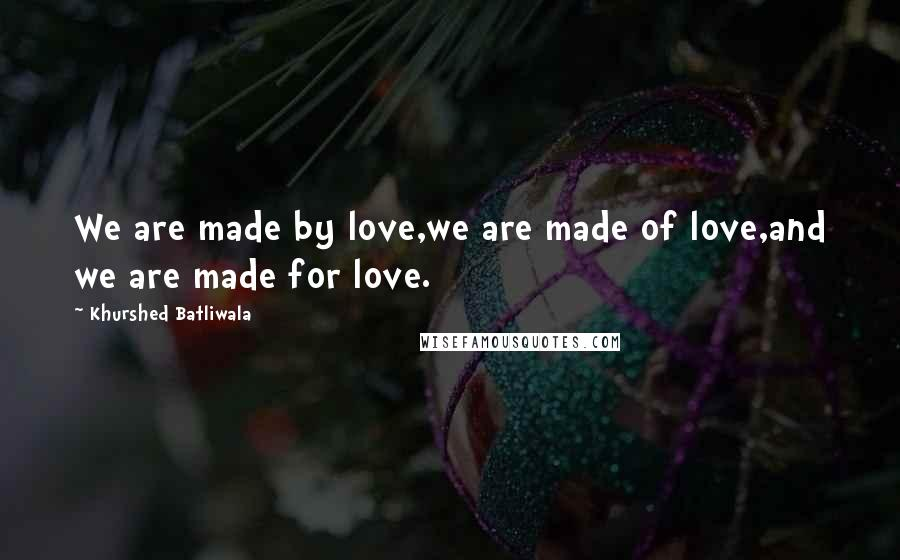 Khurshed Batliwala quotes: We are made by love,we are made of love,and we are made for love.
