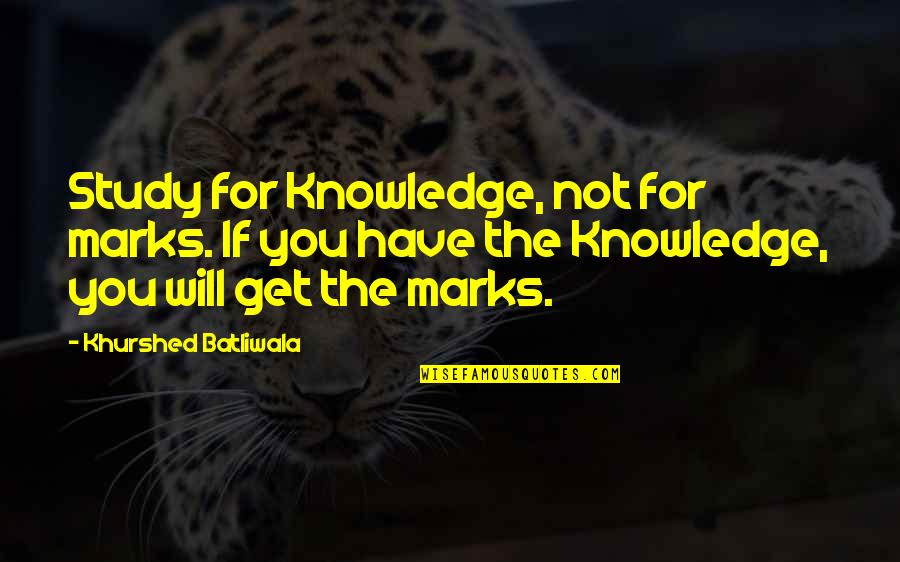 Khurshed Batliwala Quotes By Khurshed Batliwala: Study for Knowledge, not for marks. If you