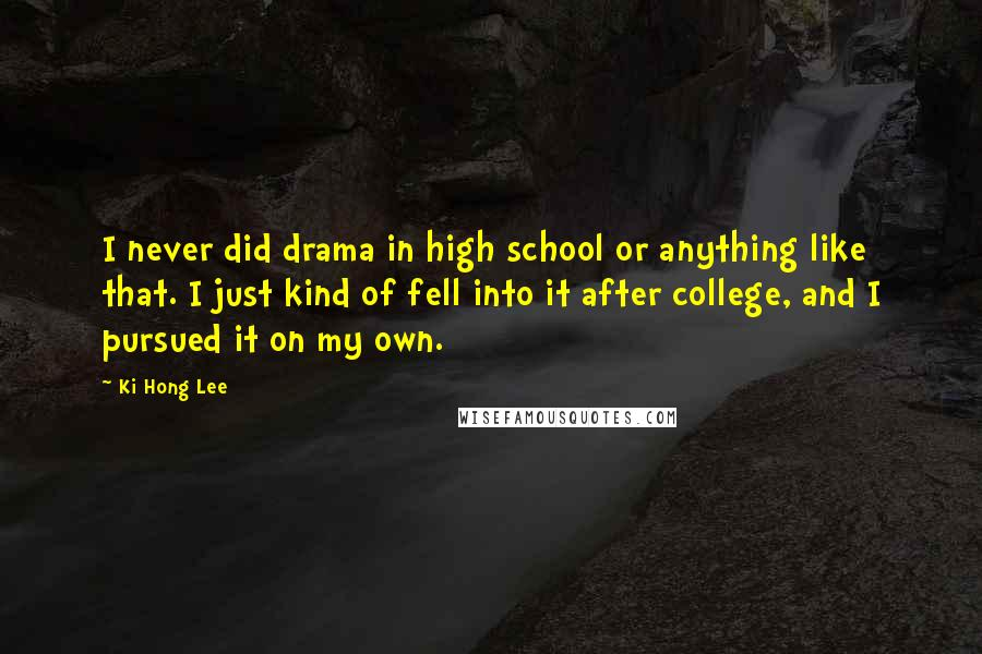Ki Hong Lee quotes: I never did drama in high school or anything like that. I just kind of fell into it after college, and I pursued it on my own.