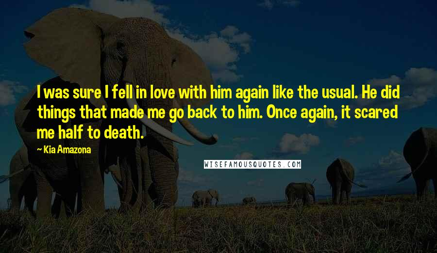 Kia Amazona quotes: I was sure I fell in love with him again like the usual. He did things that made me go back to him. Once again, it scared me half to