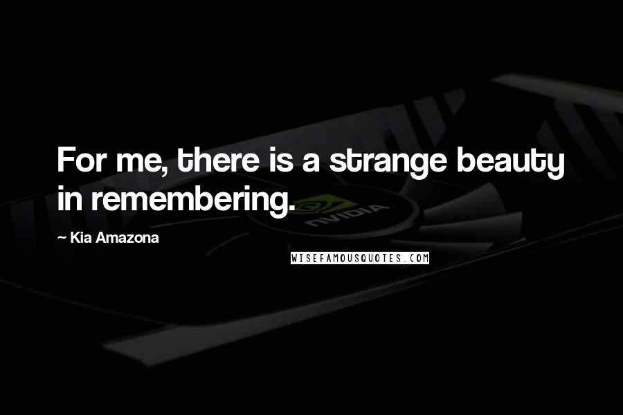 Kia Amazona quotes: For me, there is a strange beauty in remembering.