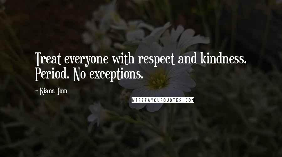 Kiana Tom quotes: Treat everyone with respect and kindness. Period. No exceptions.