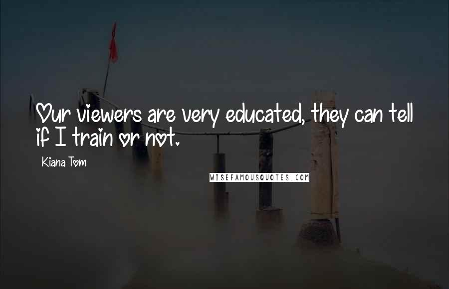 Kiana Tom quotes: Our viewers are very educated, they can tell if I train or not.