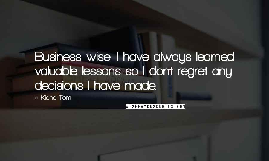 Kiana Tom quotes: Business wise, I have always learned valuable lessons so I don't regret any decisions I have made.