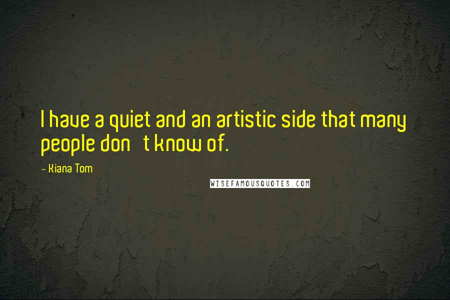 Kiana Tom quotes: I have a quiet and an artistic side that many people don't know of.