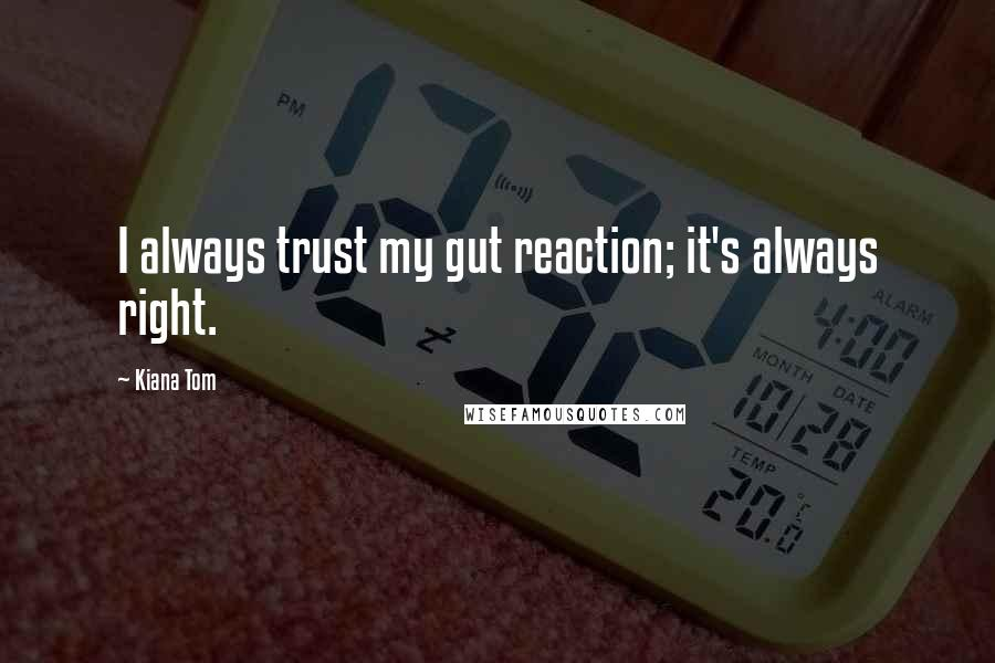 Kiana Tom quotes: I always trust my gut reaction; it's always right.