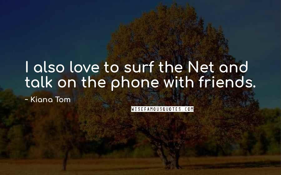 Kiana Tom quotes: I also love to surf the Net and talk on the phone with friends.