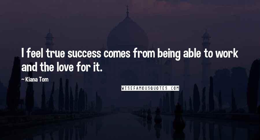 Kiana Tom quotes: I feel true success comes from being able to work and the love for it.