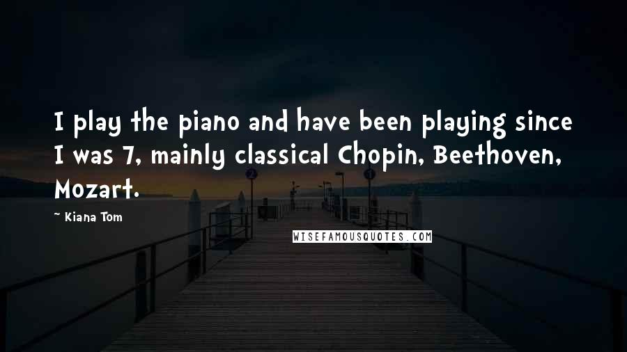 Kiana Tom quotes: I play the piano and have been playing since I was 7, mainly classical Chopin, Beethoven, Mozart.