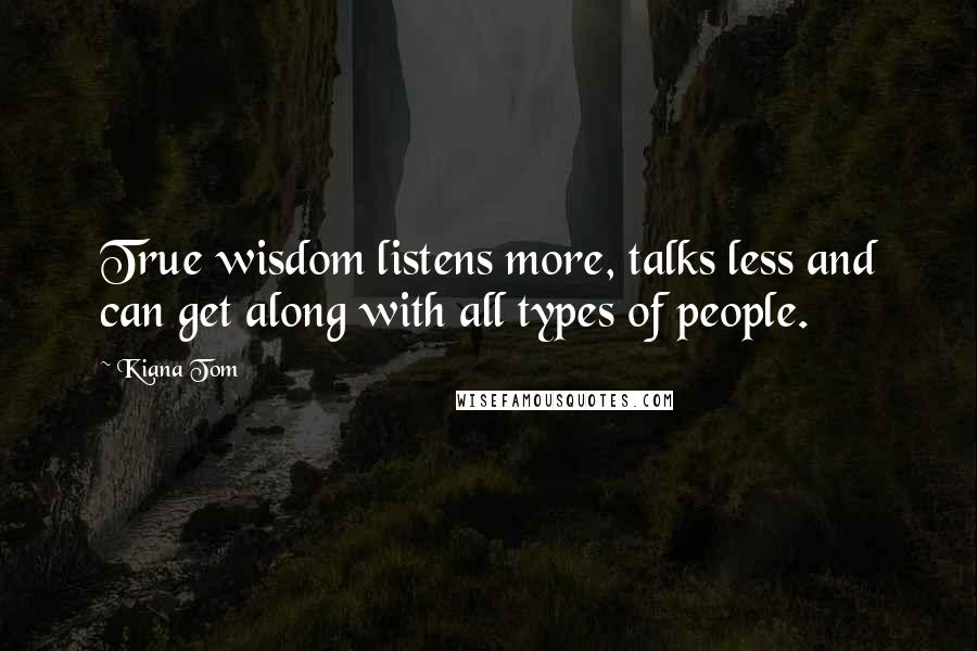 Kiana Tom quotes: True wisdom listens more, talks less and can get along with all types of people.