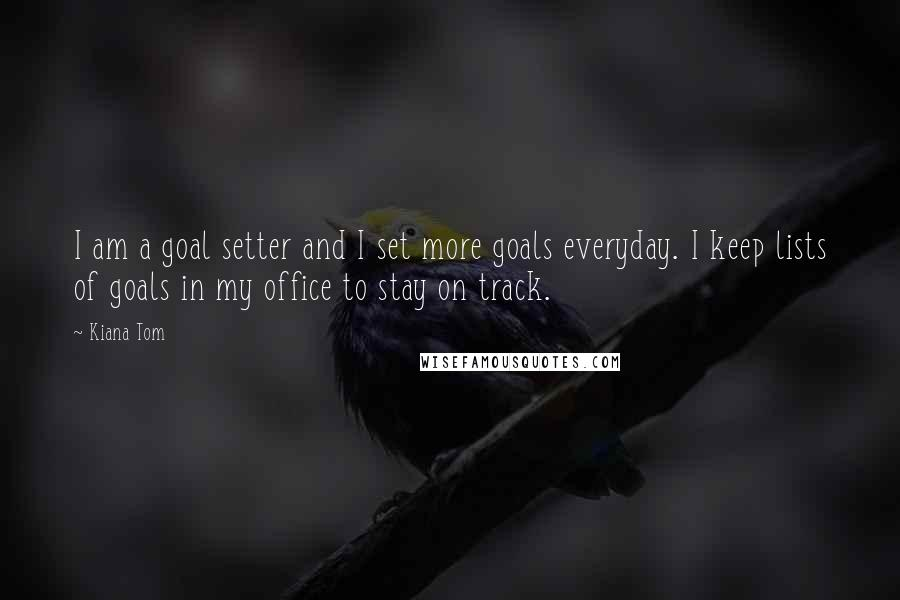 Kiana Tom quotes: I am a goal setter and I set more goals everyday. I keep lists of goals in my office to stay on track.
