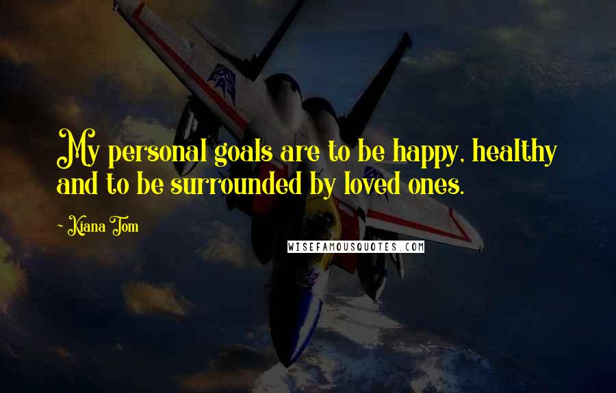 Kiana Tom quotes: My personal goals are to be happy, healthy and to be surrounded by loved ones.