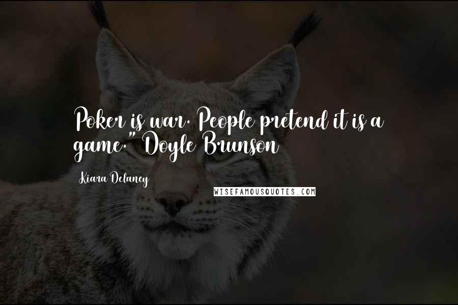 "Kiara Delaney quotes: Poker is war. People pretend it is a game.""~Doyle Brunson"