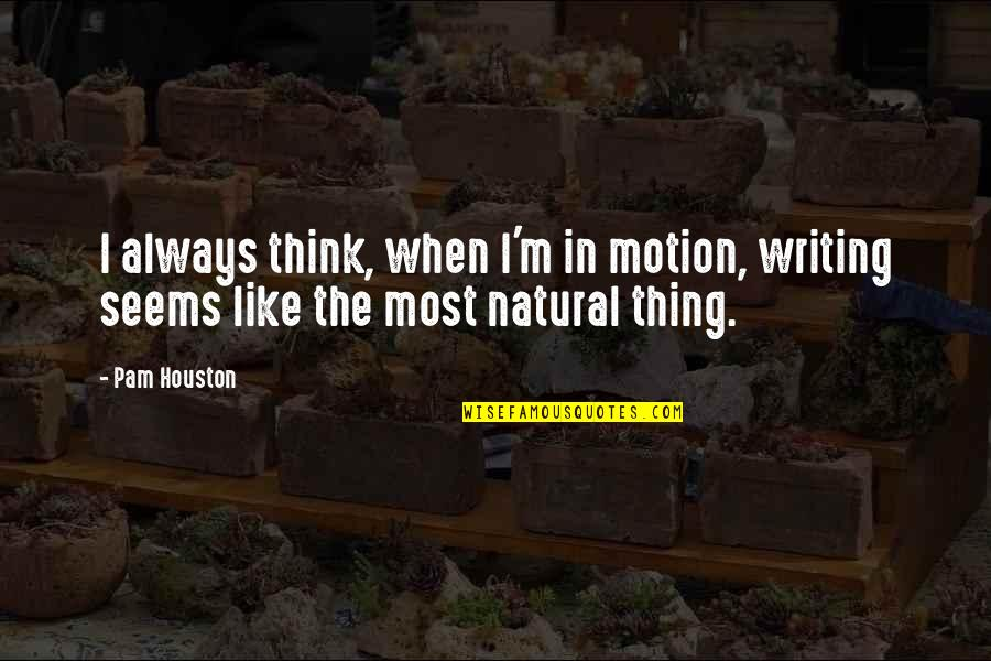 Kibbitz Quotes By Pam Houston: I always think, when I'm in motion, writing