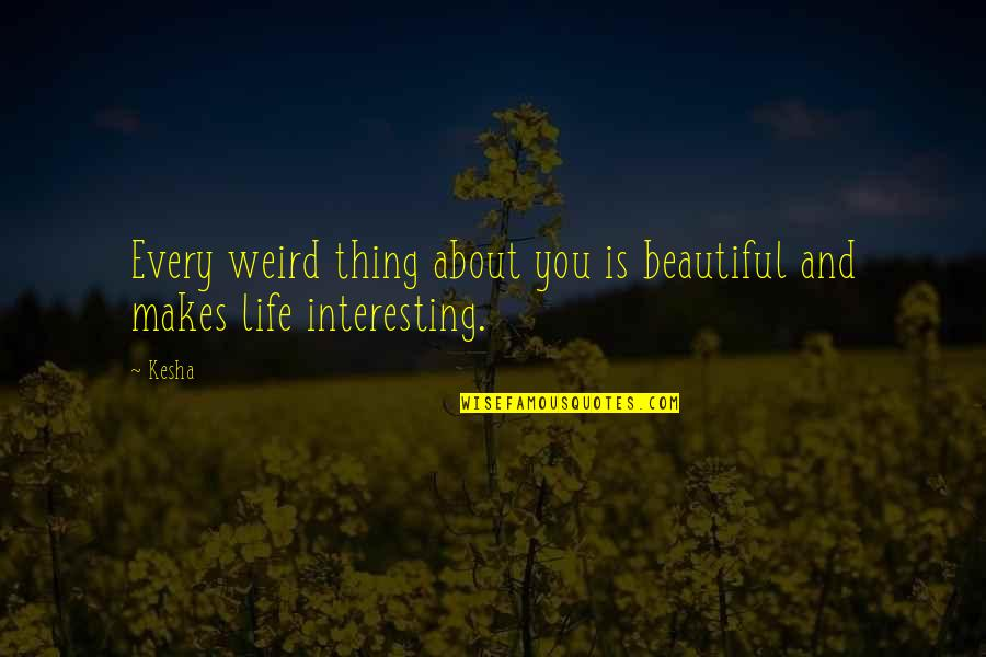 Kibii Quotes By Kesha: Every weird thing about you is beautiful and